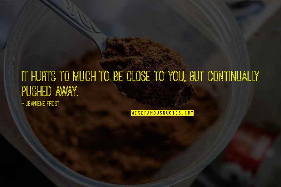 It Hurts But Quotes By Jeaniene Frost: It hurts to much to be close to