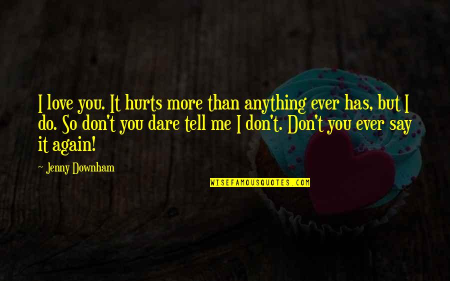 It Hurts But Quotes By Jenny Downham: I love you. It hurts more than anything
