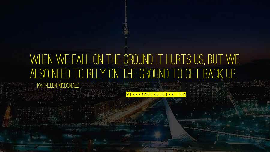 It Hurts But Quotes By Kathleen McDonald: When we fall on the ground it hurts