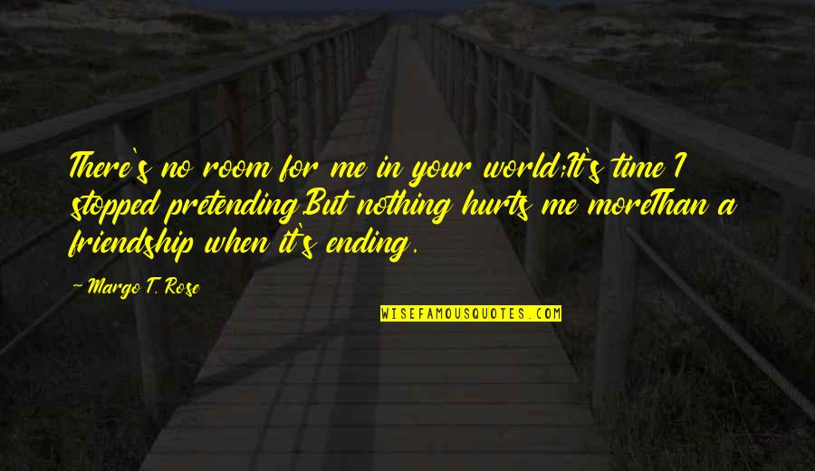 It Hurts But Quotes By Margo T. Rose: There's no room for me in your world;It's