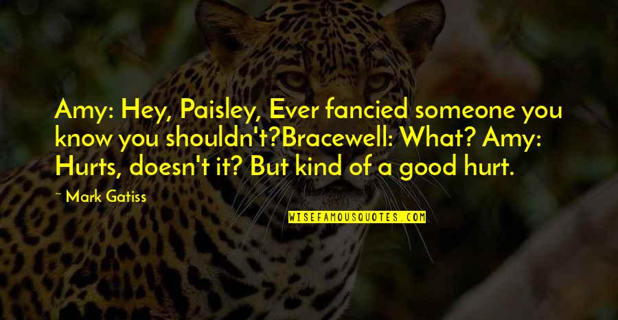 It Hurts But Quotes By Mark Gatiss: Amy: Hey, Paisley, Ever fancied someone you know