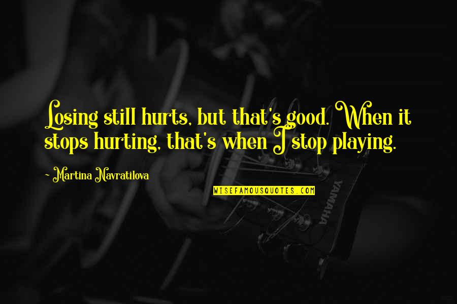 It Hurts But Quotes By Martina Navratilova: Losing still hurts, but that's good. When it