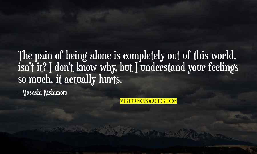 It Hurts But Quotes By Masashi Kishimoto: The pain of being alone is completely out