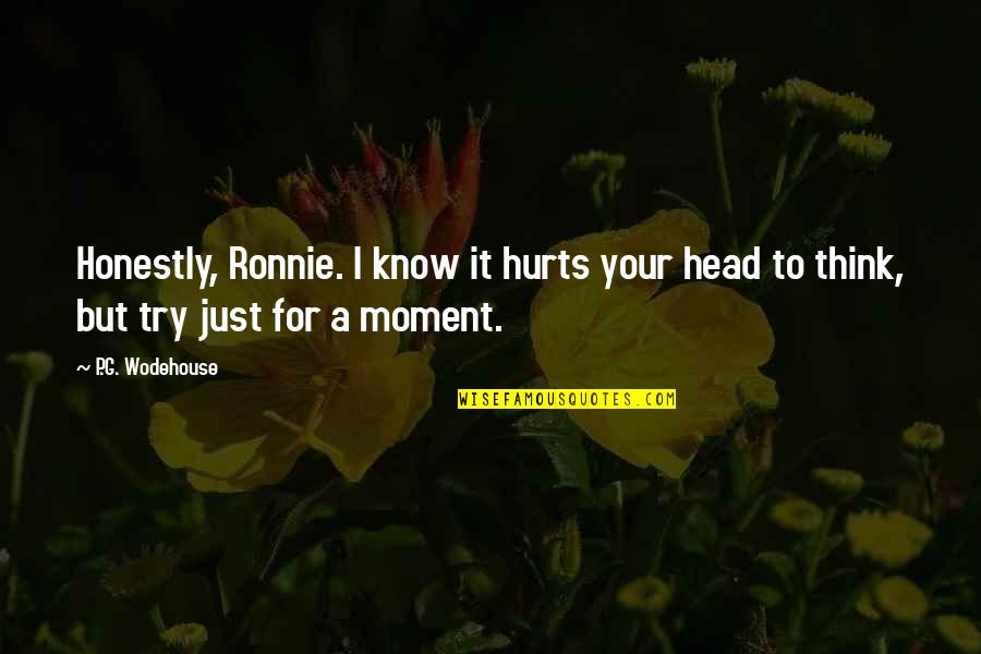 It Hurts But Quotes By P.G. Wodehouse: Honestly, Ronnie. I know it hurts your head