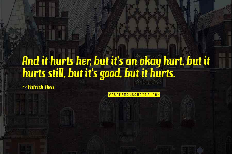 It Hurts But Quotes By Patrick Ness: And it hurts her, but it's an okay