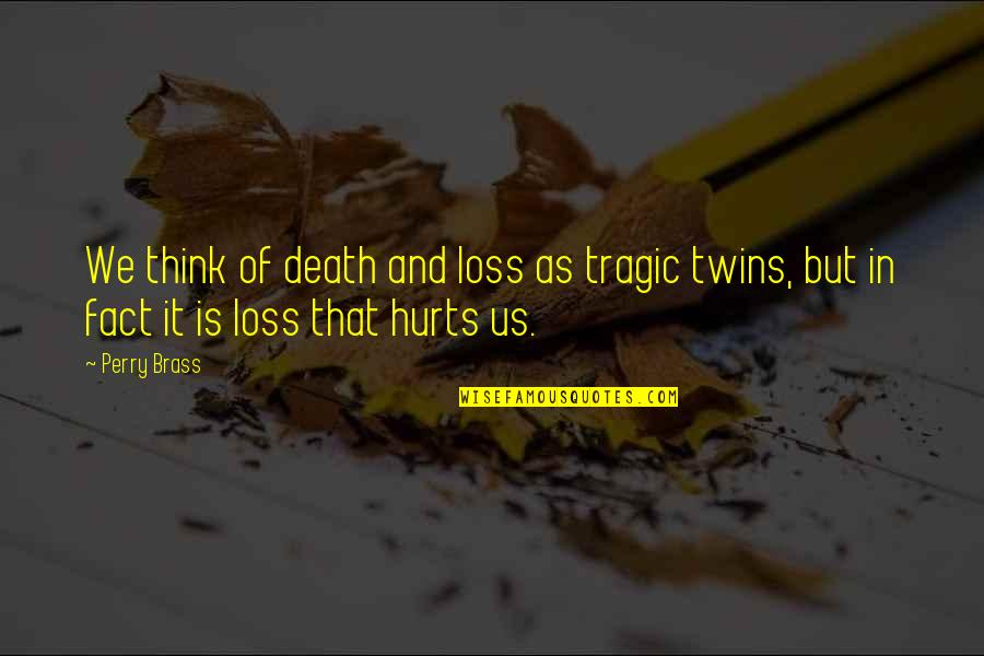 It Hurts But Quotes By Perry Brass: We think of death and loss as tragic