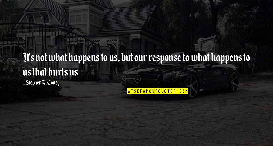 It Hurts But Quotes By Stephen R. Covey: It's not what happens to us, but our