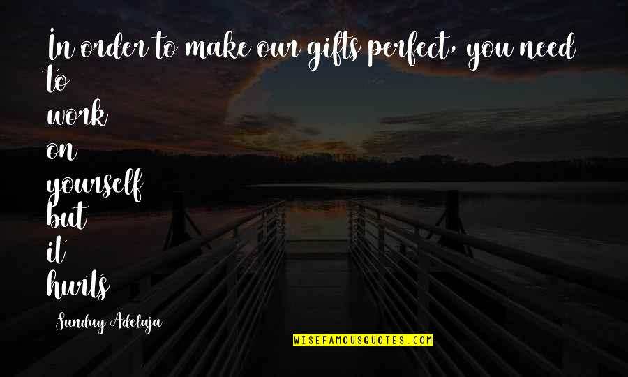 It Hurts But Quotes By Sunday Adelaja: In order to make our gifts perfect, you