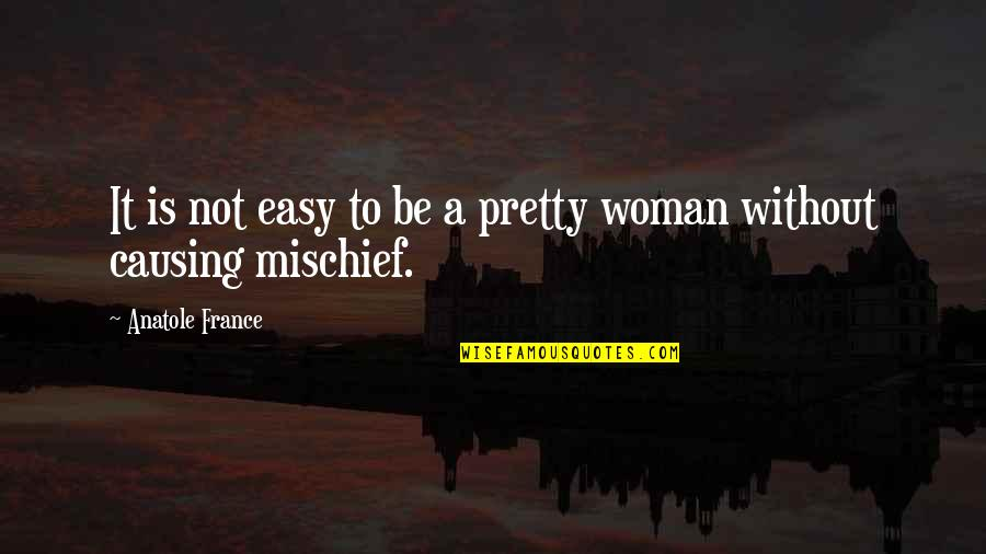 It Is Not Easy Quotes By Anatole France: It is not easy to be a pretty