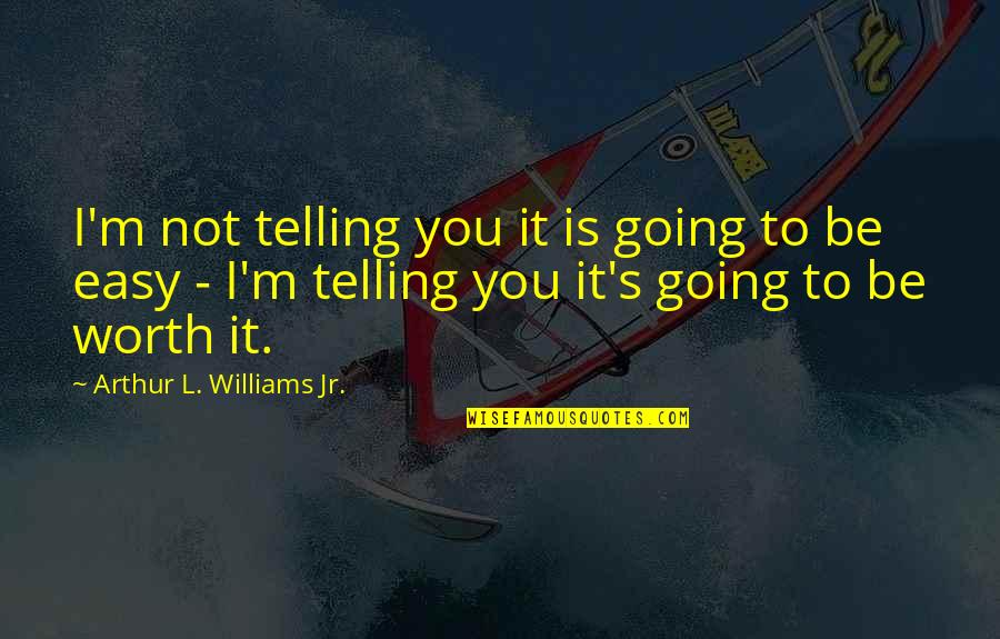 It Is Not Easy Quotes By Arthur L. Williams Jr.: I'm not telling you it is going to
