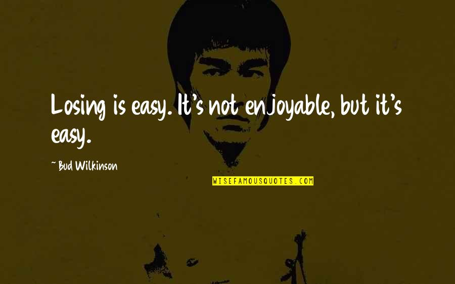 It Is Not Easy Quotes By Bud Wilkinson: Losing is easy. It's not enjoyable, but it's