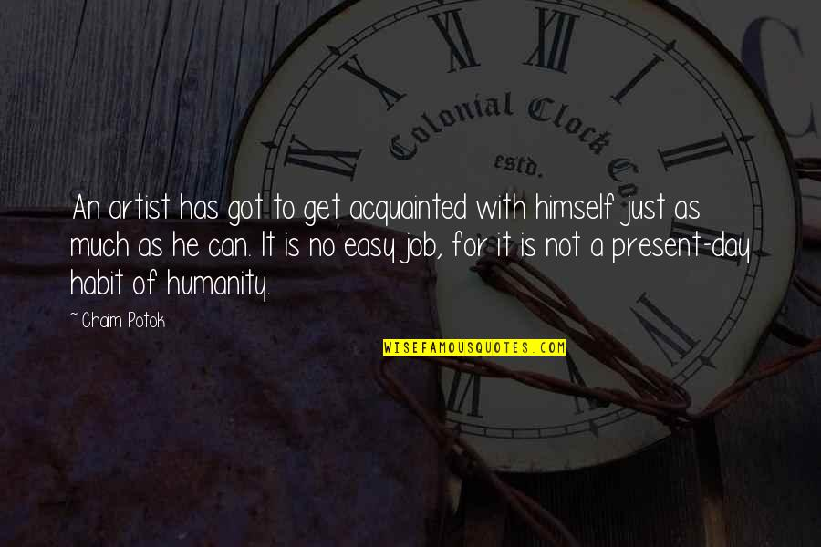 It Is Not Easy Quotes By Chaim Potok: An artist has got to get acquainted with