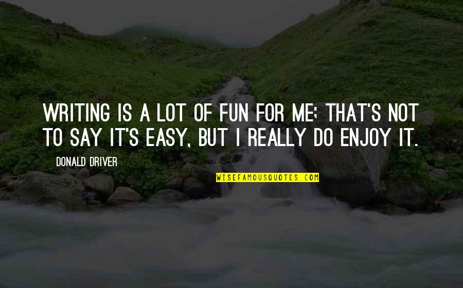 It Is Not Easy Quotes By Donald Driver: Writing is a lot of fun for me;