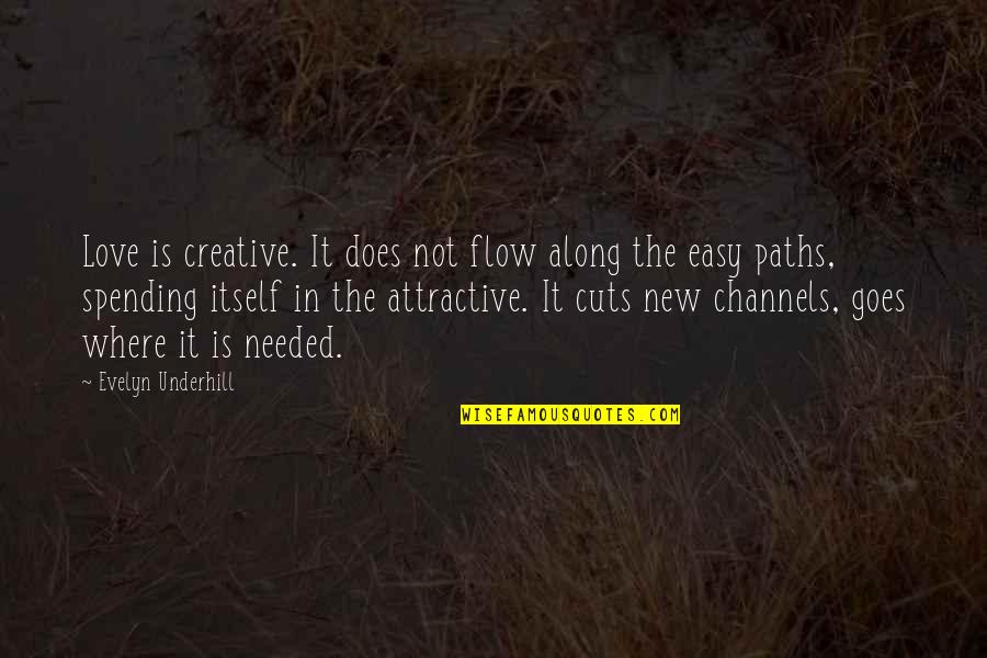 It Is Not Easy Quotes By Evelyn Underhill: Love is creative. It does not flow along