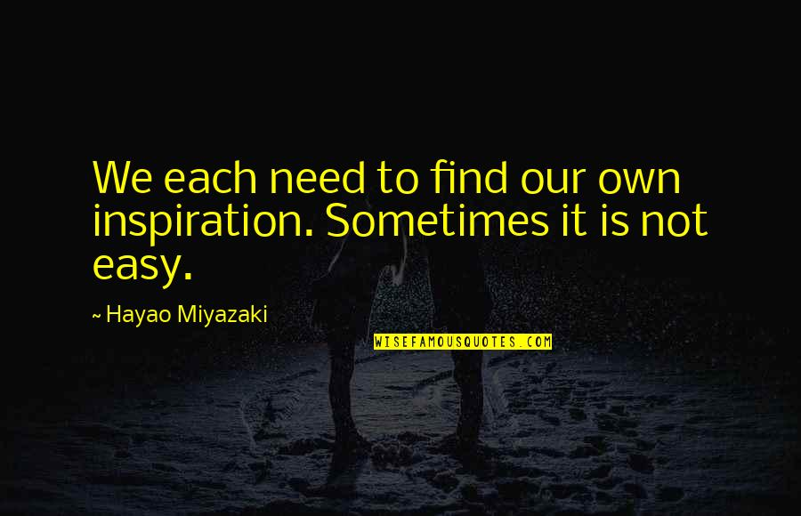 It Is Not Easy Quotes By Hayao Miyazaki: We each need to find our own inspiration.