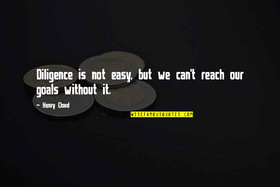 It Is Not Easy Quotes By Henry Cloud: Diligence is not easy, but we can't reach