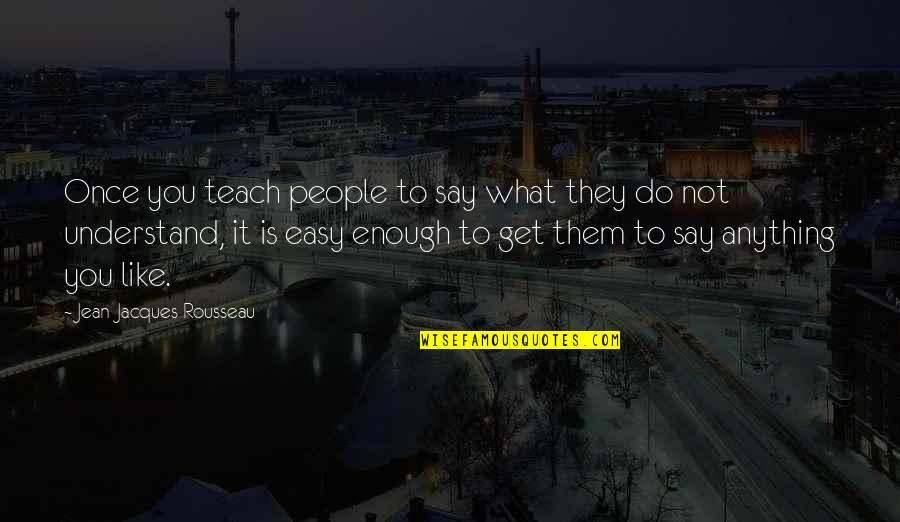 It Is Not Easy Quotes By Jean-Jacques Rousseau: Once you teach people to say what they
