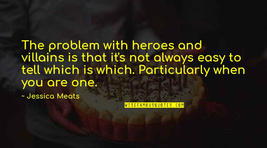 It Is Not Easy Quotes By Jessica Meats: The problem with heroes and villains is that