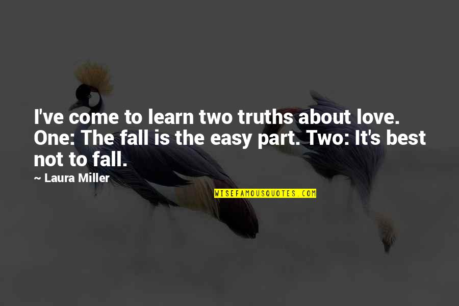 It Is Not Easy Quotes By Laura Miller: I've come to learn two truths about love.