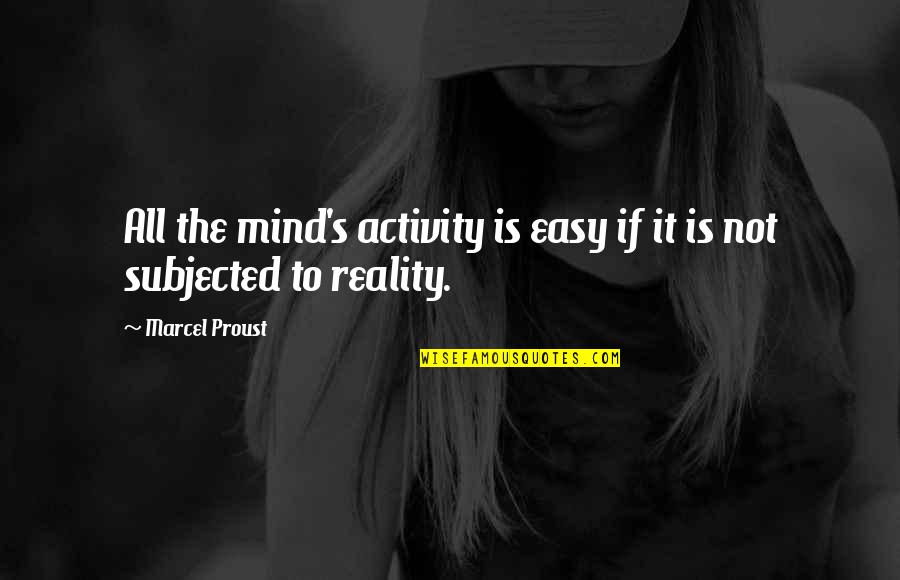 It Is Not Easy Quotes By Marcel Proust: All the mind's activity is easy if it