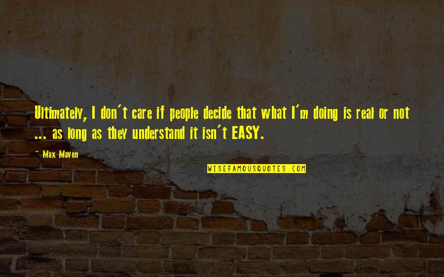 It Is Not Easy Quotes By Max Maven: Ultimately, I don't care if people decide that