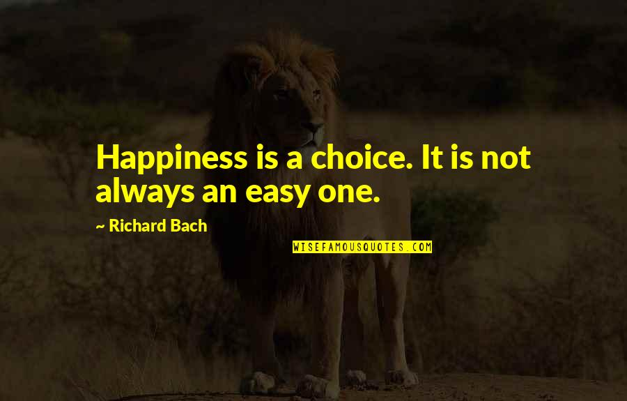 It Is Not Easy Quotes By Richard Bach: Happiness is a choice. It is not always
