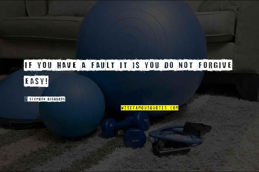 It Is Not Easy Quotes By Stephen Richards: If you have a fault it is you