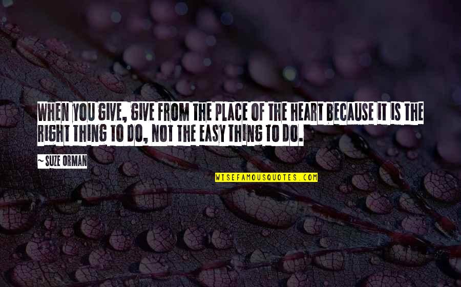 It Is Not Easy Quotes By Suze Orman: When you give, give from the place of
