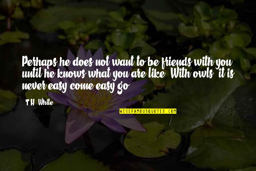It Is Not Easy Quotes By T.H. White: Perhaps he does not want to be friends