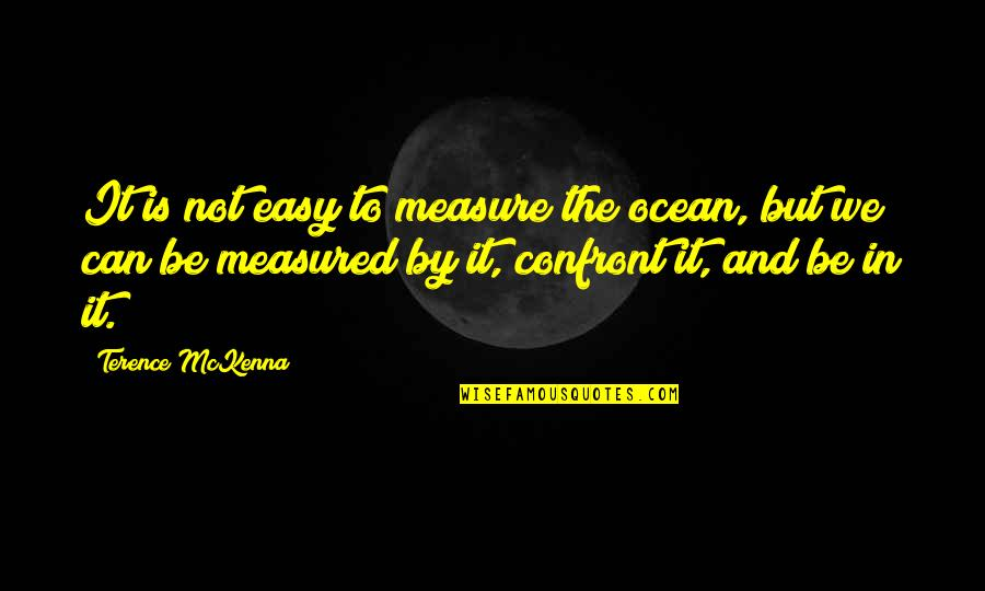It Is Not Easy Quotes By Terence McKenna: It is not easy to measure the ocean,
