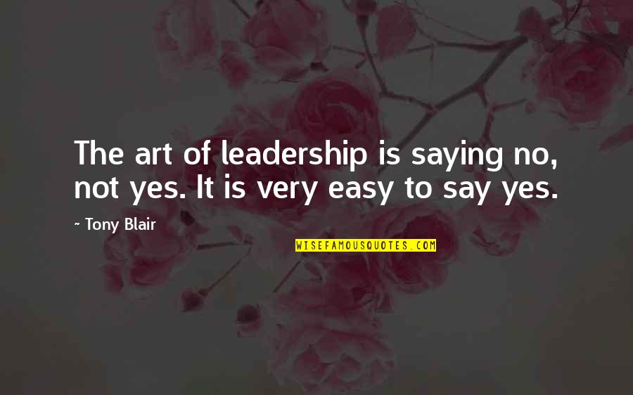 It Is Not Easy Quotes By Tony Blair: The art of leadership is saying no, not