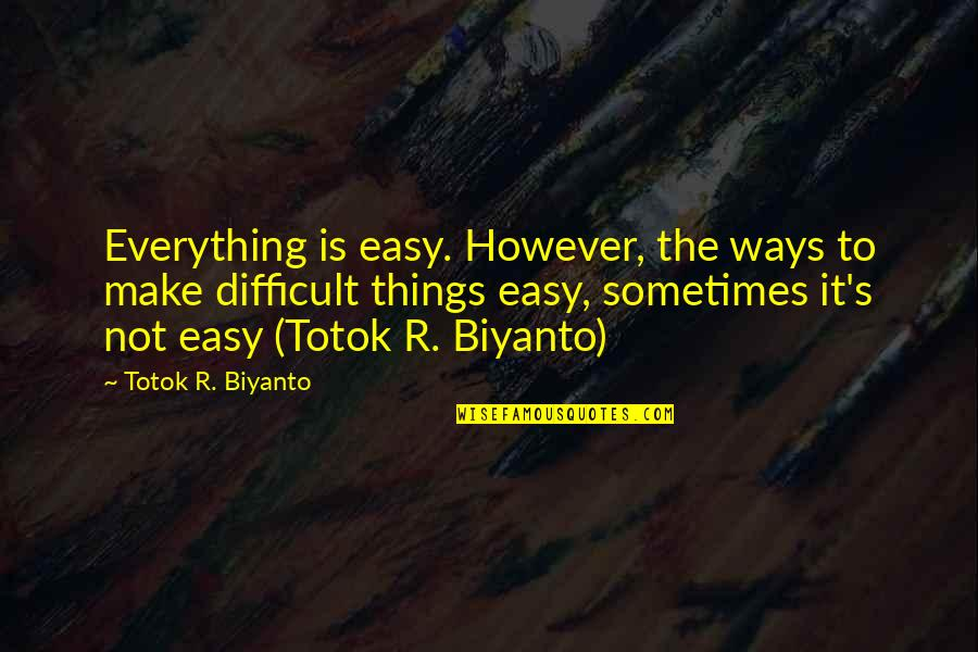 It Is Not Easy Quotes By Totok R. Biyanto: Everything is easy. However, the ways to make