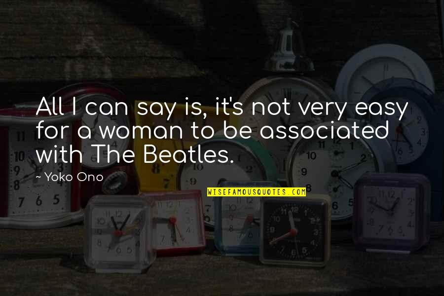 It Is Not Easy Quotes By Yoko Ono: All I can say is, it's not very
