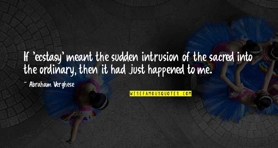 It Just Happened Quotes By Abraham Verghese: If 'ecstasy' meant the sudden intrusion of the