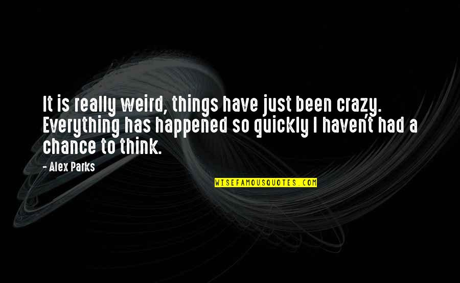 It Just Happened Quotes By Alex Parks: It is really weird, things have just been