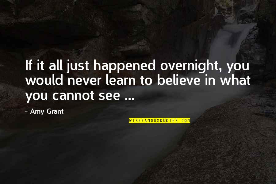 It Just Happened Quotes By Amy Grant: If it all just happened overnight, you would