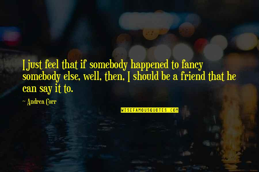 It Just Happened Quotes By Andrea Corr: I just feel that if somebody happened to