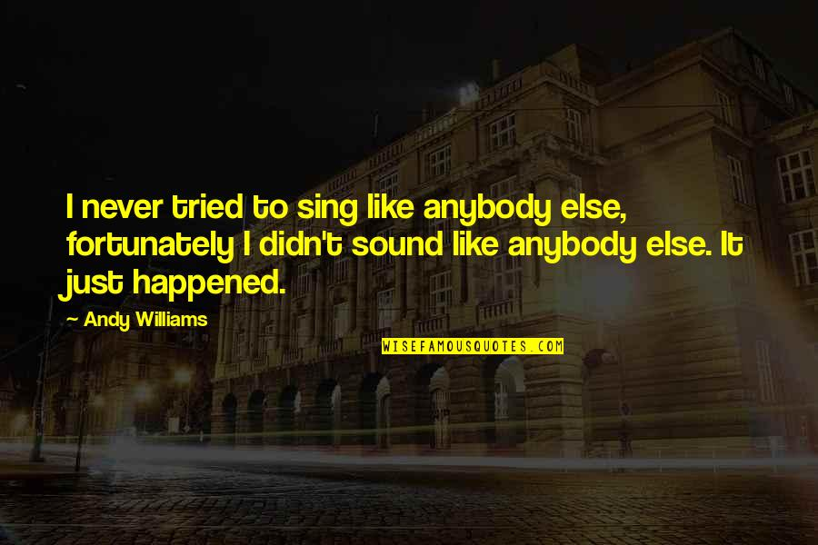 It Just Happened Quotes By Andy Williams: I never tried to sing like anybody else,