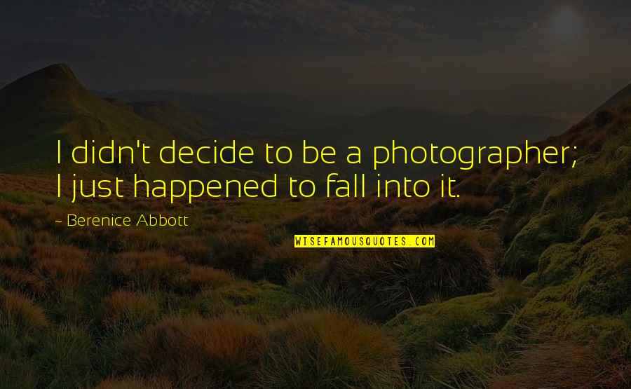 It Just Happened Quotes By Berenice Abbott: I didn't decide to be a photographer; I