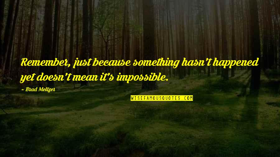 It Just Happened Quotes By Brad Meltzer: Remember, just because something hasn't happened yet doesn't