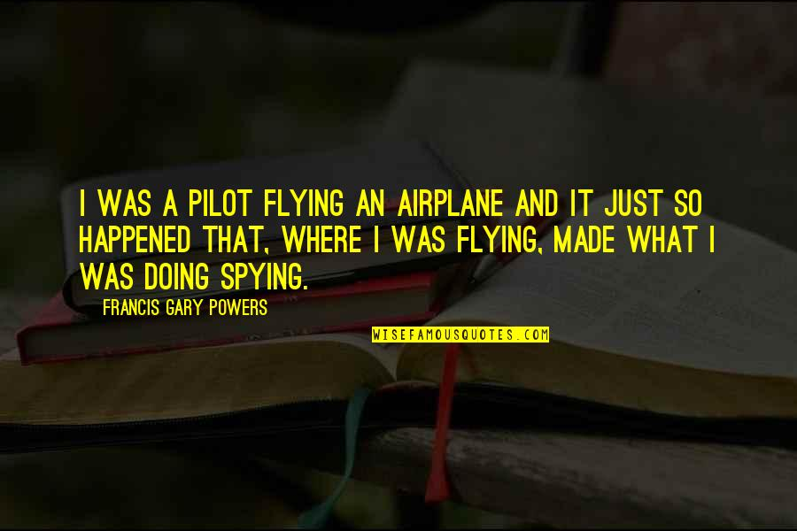 It Just Happened Quotes By Francis Gary Powers: I was a pilot flying an airplane and