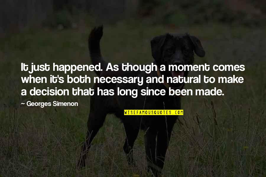 It Just Happened Quotes By Georges Simenon: It just happened. As though a moment comes