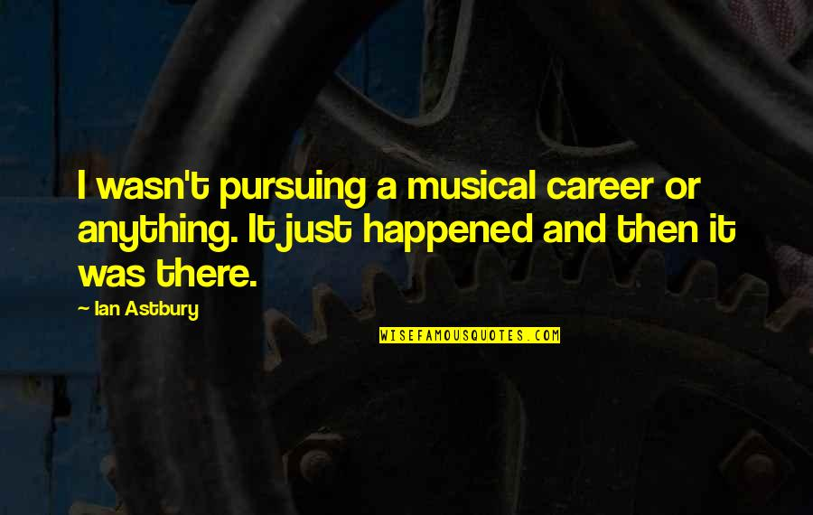 It Just Happened Quotes By Ian Astbury: I wasn't pursuing a musical career or anything.