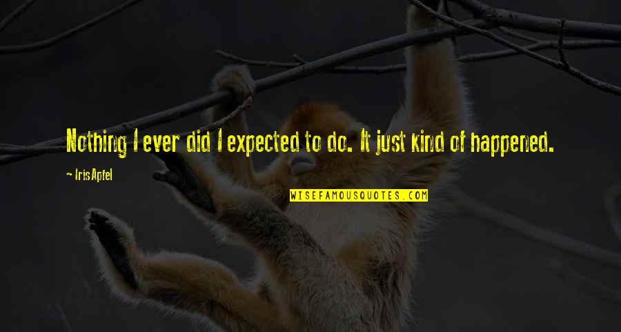 It Just Happened Quotes By Iris Apfel: Nothing I ever did I expected to do.