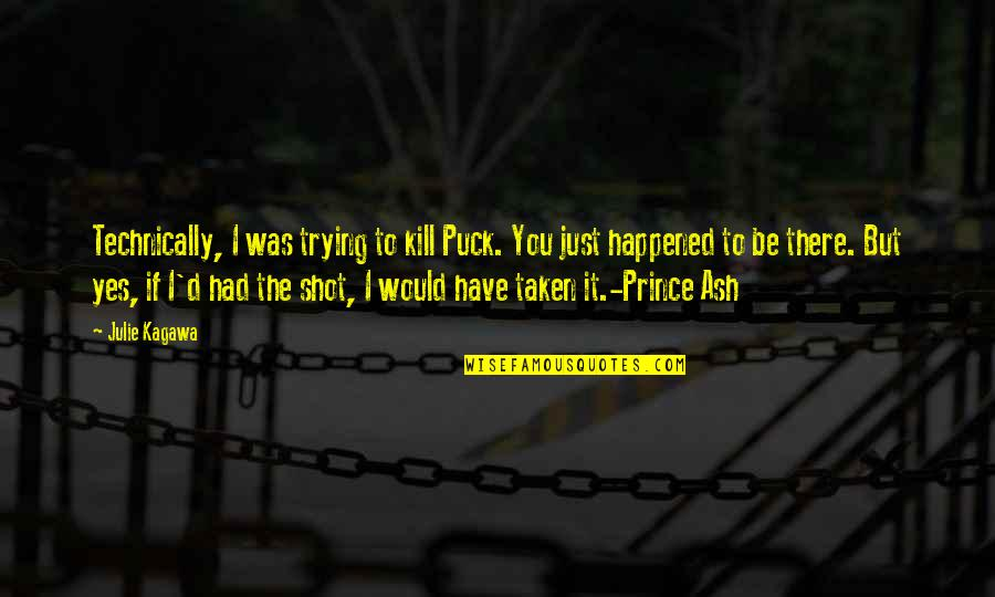 It Just Happened Quotes By Julie Kagawa: Technically, I was trying to kill Puck. You
