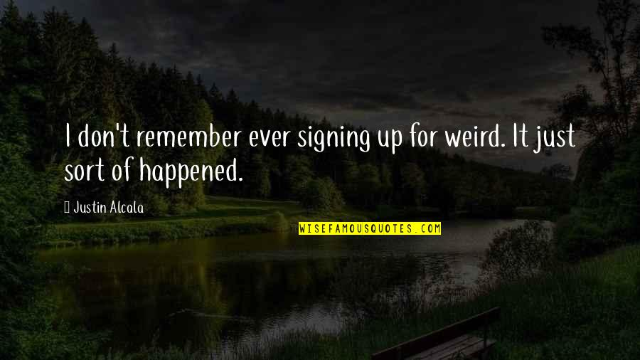 It Just Happened Quotes By Justin Alcala: I don't remember ever signing up for weird.