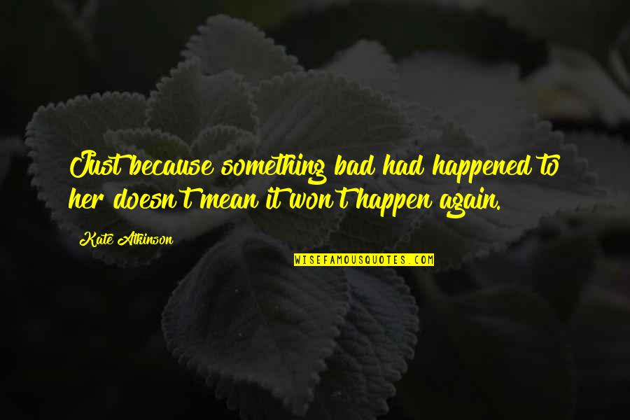 It Just Happened Quotes By Kate Atkinson: Just because something bad had happened to her