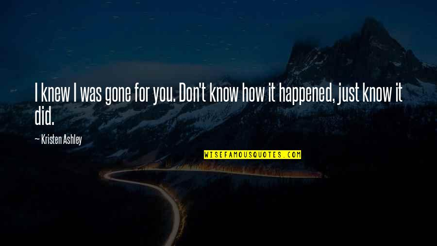 It Just Happened Quotes By Kristen Ashley: I knew I was gone for you. Don't