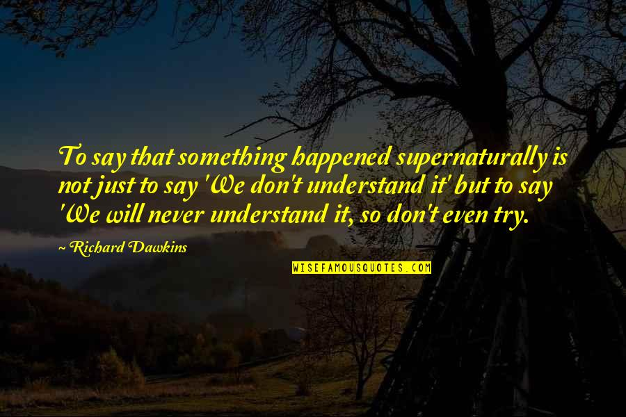 It Just Happened Quotes By Richard Dawkins: To say that something happened supernaturally is not