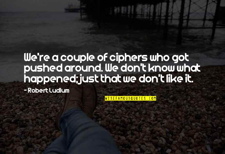 It Just Happened Quotes By Robert Ludlum: We're a couple of ciphers who got pushed